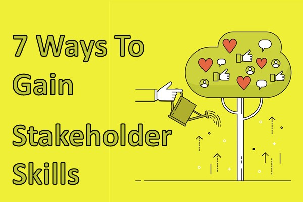 7 Ways To Gain Great Stakeholder Skills